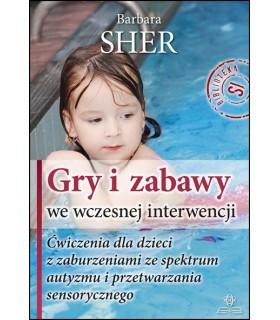 GRY I ZABAWY WE WCZESNEJ INTERWENCJI Ćwiczenia dla dzieci z zaburzeniami ze spektrum autyzmu i przetwarzania sensorycznego